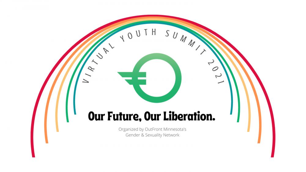 "Outline of a rainbow with the colors red, orange, yellow, green and blue⠀ In curved text ""Virtual Youth Summit 2021"" Green OutFront Minnesota logo in the center⠀ ""Our Future, Our Liberation Organized by OutFront Minnesota's Gender & Sexuality Network""⠀"